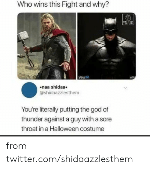 throat: Who wins this Fight and why?  MEZC  naa shidaa  @shidaazzlesthem  You're literally putting the god of  thunder against a guy with a sore  throat in a Halloween costume from twitter.com/shidaazzlesthem