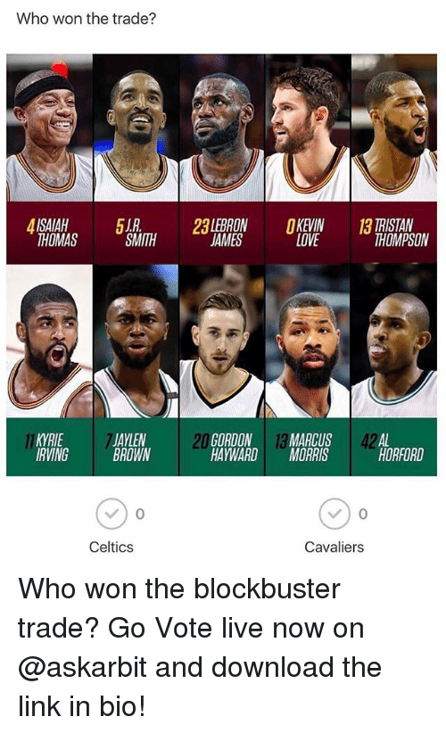 Kevin Love: Who won the trade?  2LEBRON KEVIN  LOVE  TRISTAN  THOMPSON  THOMAS  SMITH  JAMES  KYRIE  IRVING  JAYLEN  BROWN  20  GORDON 13 MARCUS 42AL  HAYWARDMORRIS  HORFORD  Celtics  Cavaliers Who won the blockbuster trade? Go Vote live now on @askarbit and download the link in bio!