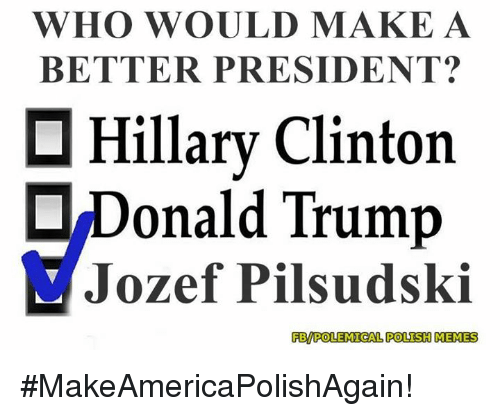 Polish Meme: WHO WOULD MAKE A  BETTER PRESIDENT?  Hillary Clinton  Donald Trump  Jozef Pilsudski  FBWPOLEMICAL POLISH MEMES #MakeAmericaPolishAgain!