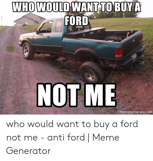 Anti Ford: WHO WOULD WANT TO BUY A  FORD  NOT ME  memegenerator.net who would want to buy a ford not me - anti ford | Meme Generator