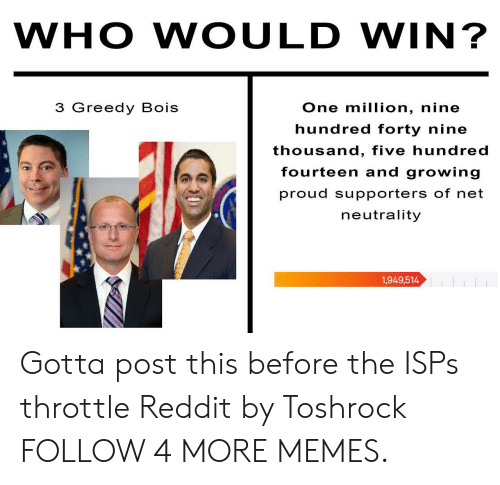 Dank, Memes, and Reddit: WHO WOULD WIN?  3 Greedy Bois  One million, nine  hundred forty nine  thousand, five hundred  fourteen and growing  proud supporters of net  neutrality  1,949,514 Gotta post this before the ISPs throttle Reddit by Toshrock FOLLOW 4 MORE MEMES.
