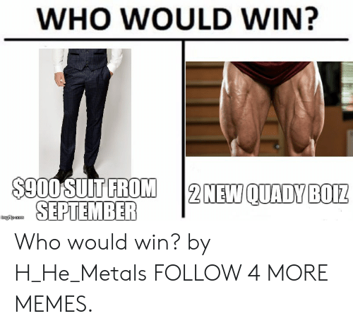 Dank, Memes, and Reddit: WHO WOULD WIN?  $900 SUIT FROM  SEPTEMBER  2 NEW QUADY BOIZ  imgilp com Who would win? by H_He_Metals FOLLOW 4 MORE MEMES.