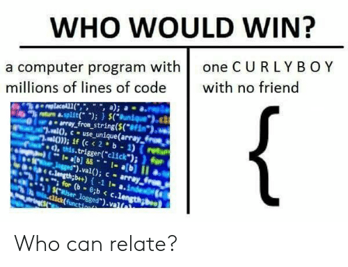 "array: WHO WOULD WIN?  a computer program with one C U RLYBOY  millions of lines of code with no friend  trs &.split); (uniueo  array fron string(S(f  ,this.trigger(""click"")i for  ).val); - array  nh e c.lengthb+)-1 1- a.inde  for (b-c.lengong  aser logged"").valt Who can relate?"