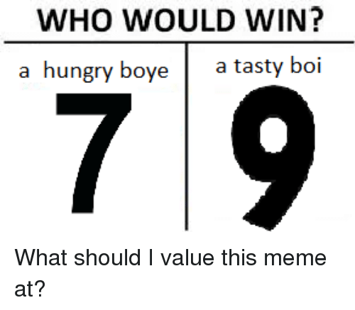 Hungryness: WHO WOULD WIN?  a hungry bo  a tasty boi  7 9