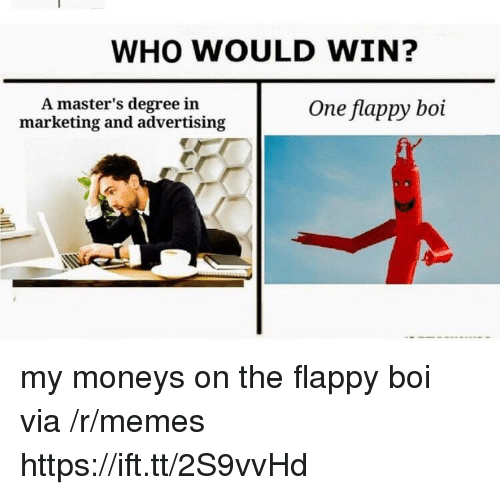 Flappy: WHO WOULD WIN?  A master's degree in  marketing and advertising  One flappy boi my moneys on the flappy boi via /r/memes https://ift.tt/2S9vvHd