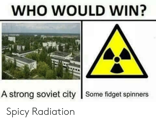 Soviet: WHO WOULD WIN?  A strong soviet city Some fidget spinners Spicy Radiation