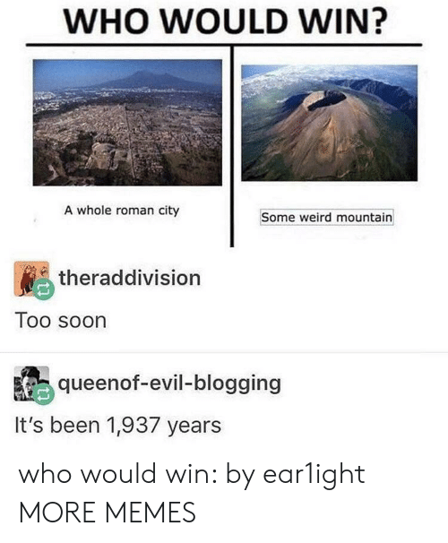 Dank, Memes, and Soon...: WHO WOULD WIN?  A whole roman city  Some weird mountain  theraddivision  Too soon  queenof-evil-blogging  It's been 1,937 years who would win: by ear1ight MORE MEMES