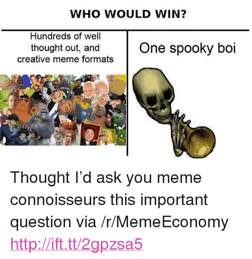 """You Meme: WHO WOULD WIN?  Hundreds of well  thought out, and One spooky boi  creative meme formats <p>Thought I&rsquo;d ask you meme connoisseurs this important question via /r/MemeEconomy <a href=""""http://ift.tt/2gpzsa5"""">http://ift.tt/2gpzsa5</a></p>"""