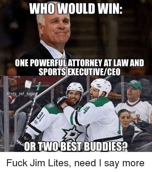 Say More: WHO WOULD WIN:  ONE POWERFUL ATTORNEY AT LAWAND  SPORTS EXECUTIVE/CEO  @nhl ref logi  OR TWOBEST BUDDIES? Fuck Jim Lites, need I say more