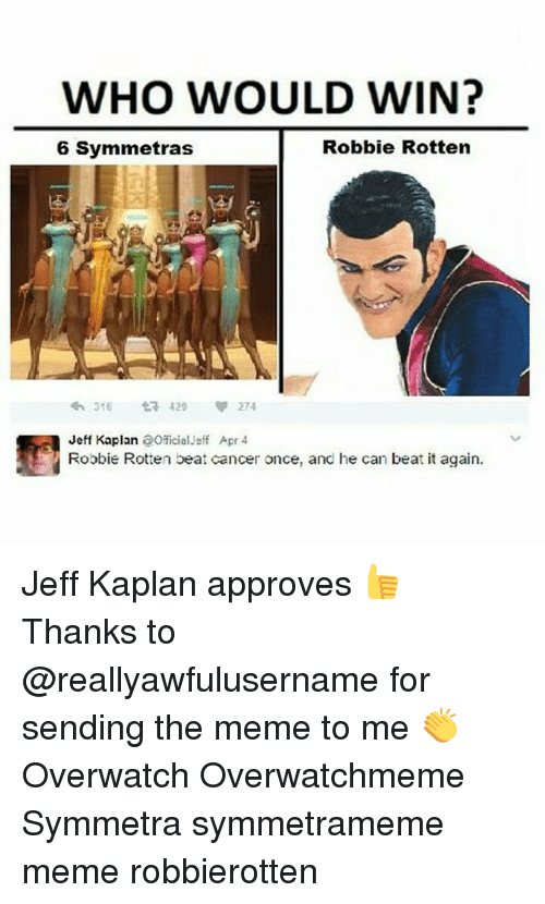 Kaplan: WHO WOULD WIN?  Robbie Rotten  6 Symmetras  t 429  274  316  Jeff Kaplan  aOficial-eff Apr 4  Robbie Rotten beat cancer once, and he can beat it again. Jeff Kaplan approves 👍 Thanks to @reallyawfulusername for sending the meme to me 👏 Overwatch Overwatchmeme Symmetra symmetrameme meme robbierotten