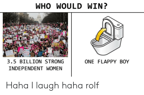 Women, Strong, and Haha: WHO WOULD WIN?  sck  WELL BEHN  WOME  RAKELYM  EEGAUT  3.5 BILLION STRONG  ONE FLAPPY BOY  INDEPENDENT WOMEN Haha I laugh haha rolf