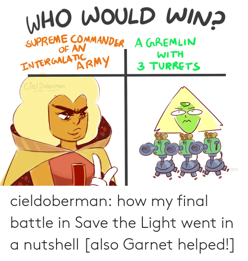 Supreme, Tumblr, and Army: WHO WOULD WINP  SUPREME COMMANDER  OF AN  A GGREMLIN  INTERGALATIC  ARMY  WITH  3 TURRETS  Ciel Dobennaun  wte umb  oan cieldoberman:    how my final battle in Save the Light went in a nutshell  [also Garnet helped!]