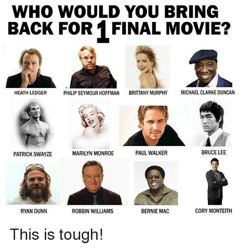 Memes, Michael Clarke Duncan, and Paul Walker: WHO WOULD YOU BRING  BACK FOR 1 FINAL MOVIE?  PHILIP SEYMOUR HOFFMAN BRITTANY MURPHY  MICHAEL CLARKE DUNCAN  HEATH LEDGER  PAUL WALKER  BRUCE LEE  PATRICK SWAYZE  CORY MONTEITH  BERNIE MAC  RYAN DUNN  ROBBIN WILLIAMS This is tough!