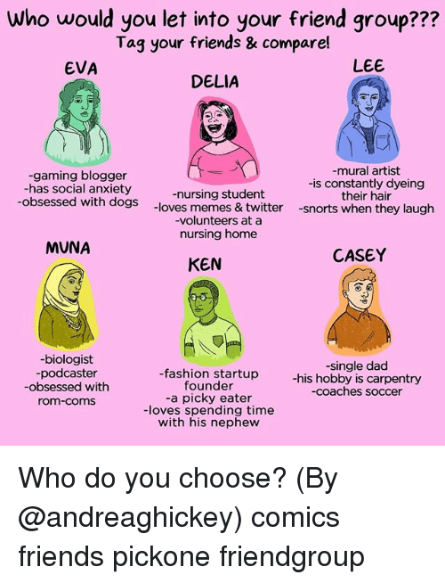 Memes Twitter: Who would you let into your friend group???  Tag your friends & compare!  EVA  LEE  DELIA  -gaming blogger  -has social anxiety  -obsessed with dogs  -nursing student  -loves memes & twitter  -volunteers at a  nursing home  -mural artist  -is constantly dyeing  their hair  -snorts when they laugh  MUNA  CASEY  KEN  -biologist  podcaster  -obsessed with  om-coms  -fashion startup  founder  -a picky eater  -loves spending time  with his nephew  -single dad  -his hobby is carpentry  -coaches soccer Who do you choose? (By @andreaghickey) comics friends pickone friendgroup