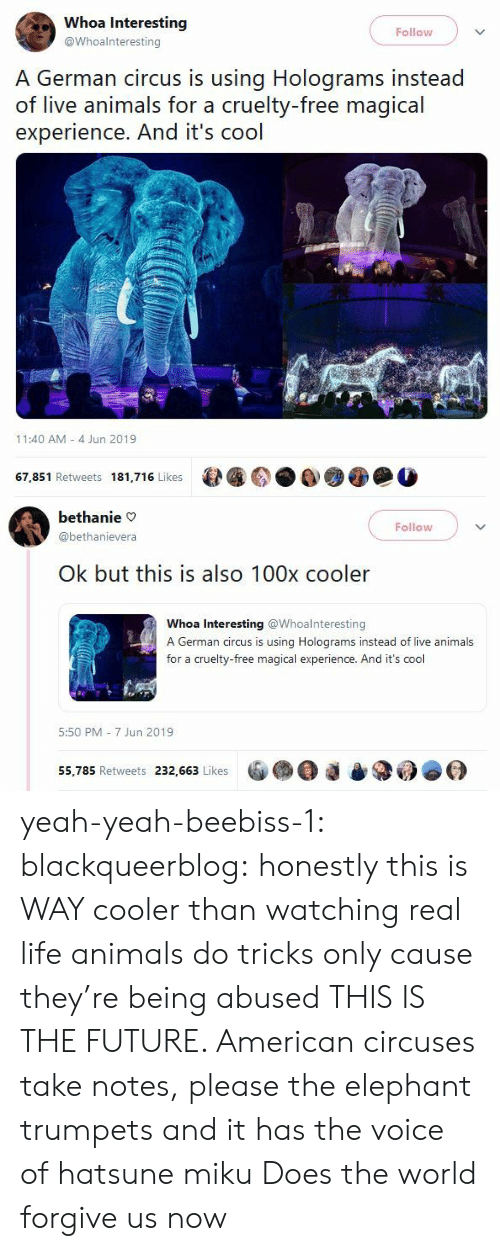 the voice: Whoa Interesting  Follow  @Whoalnteresting  A German circus is using Holograms instead  of live animals for a cruelty-free magical  experience. And it's cool  11:40 AM 4 Jun 2019  67,851 Retweets 181,716 Likes   bethanie  Follow  @bethanievera  Ok but this is also 100x cooler  Whoa Interesting @Whoalnteresting  A German circus is using Holograms instead of live animals  for a cruelty-free magical experience. And it's cool  5:50 PM 7 Jun 2019  55,785 Retweets 232,663 Likes yeah-yeah-beebiss-1:  blackqueerblog: honestly this is WAY cooler than watching real life animals do tricks only cause they're being abused THIS IS THE FUTURE. American circuses take notes, please  the elephant trumpets and it has the voice of hatsune miku  Does the world forgive us now