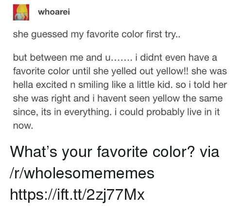 Live, Her, and Color: whoarei  she guessed my favorite color first try..  but between me and u... i didnt even have a  favorite color until she yelled out yellow!! she was  hella excited n smilng like a little kid. so i told her  she was right and i havent seen yellow the same  since, its in everything. i could probably live in it  now. What's your favorite color? via /r/wholesomememes https://ift.tt/2zj77Mx
