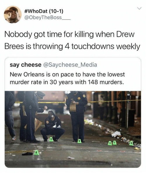 Drew Brees:  #whoDat (10-1)  @obeyTheBoss  Nobody got time for killing when Drew  Brees is throwing 4 touchdowns weekly  say cheese @Saycheese_Media  New Orleans is on pace to have the lowest  murder rate in 30 years with 148 murders.