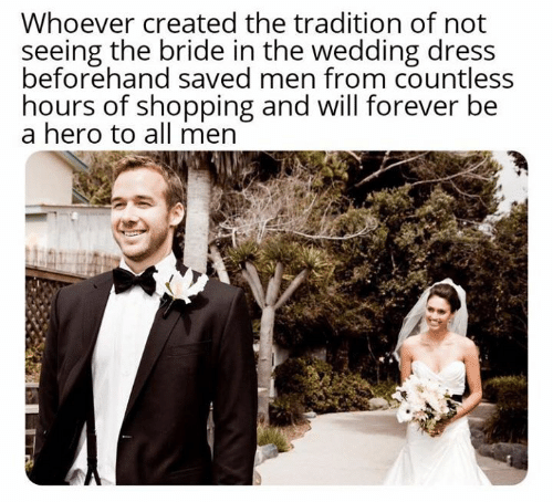 wedding dress: Whoever created the tradition of not  seeing the bride in the wedding dress  beforehand saved men from countless  hours of shopping and will forever be  a hero to all men