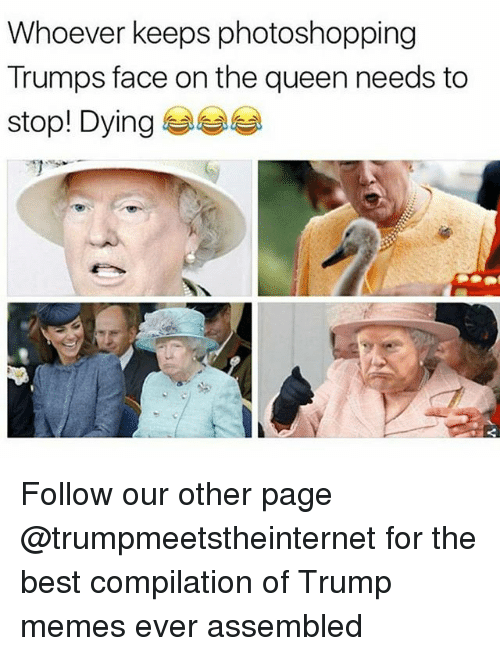 Trump Memes: Whoever keeps photoshopping  Trumps face on the queen needs to  stop! Dying 부부 Follow our other page @trumpmeetstheinternet for the best compilation of Trump memes ever assembled