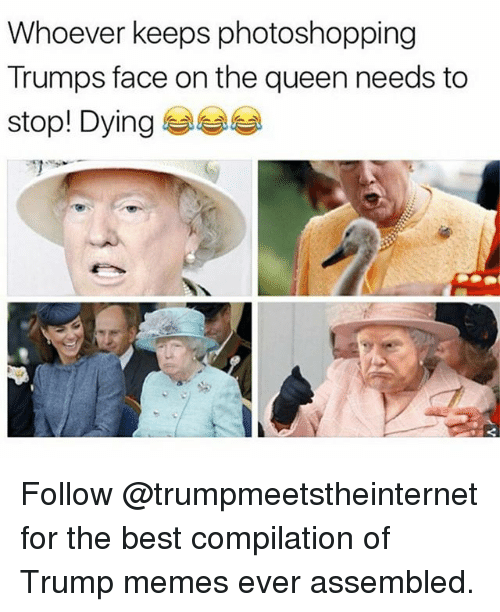 Trump Memes: Whoever keeps photoshopping  Trumps face on the queen needs to  stop! Dying 부부부 Follow @trumpmeetstheinternet for the best compilation of Trump memes ever assembled.