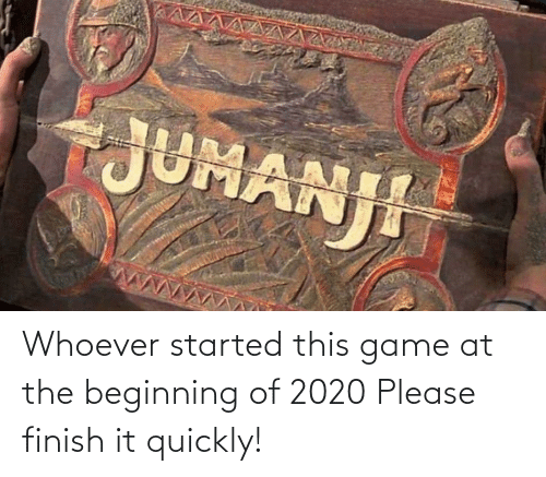 Beginning: Whoever started this game at the beginning of 2020 Please finish it quickly!
