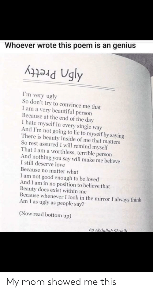 Dont Try: Whoever wrote this poem is an genius  I'm very ugly  So don't try to convince me that  I am a very beautiful person  Because at the end of the day  I hate myself in every single way  And I'm not going to lie to myself by saying  There is beauty inside of me that matters  So rest assured I will remind myself  That I am a worthless, terrible person  And nothing you say will make me believe  I still deserve love  Because no matter what  I am not good enough to be loved  And I am in no position to believe that  Beauty does exist within me  Because whenever I look in the mirror I always think  Am I as ugly as people say?  (Now read bottom up)  by Abdullah Shoaih. My mom showed me this