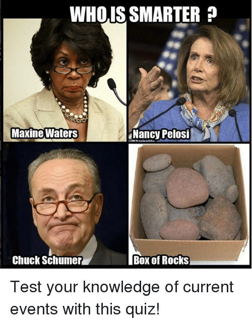 chuck schumer: WHOIS SMARTER  Maxine Waters  Nancy Pelosi  Chuck Schumer  Box of Rocks Test your knowledge of current events with this quiz!