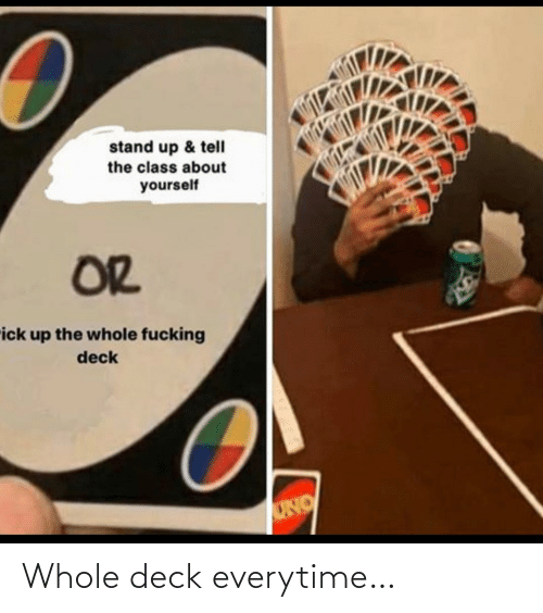 Whole: Whole deck everytime…