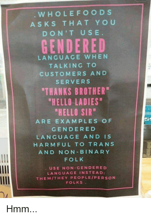 "Ed, Edd n Eddy: WHOLE FOODS  ASK S THAT YOU  DON'T USE  GENDERED  LANGUAGE WHEN  TALKING TO  CUSTOMERS AND  SERVERS  THANKS BROTHER  ""HELLO LADIES""  ""HELLO SIR""  ARE EXAMPLES OF  GENDER ED  LANGUAGE AND IS  HARMFUL TO TRANS  AND NON BIN ARY  FOLK  USE NON GENDER ED  LANGUAGE IN STEAD:  THEM THEY PEOPLE PERSON  FOLKS Hmm..."