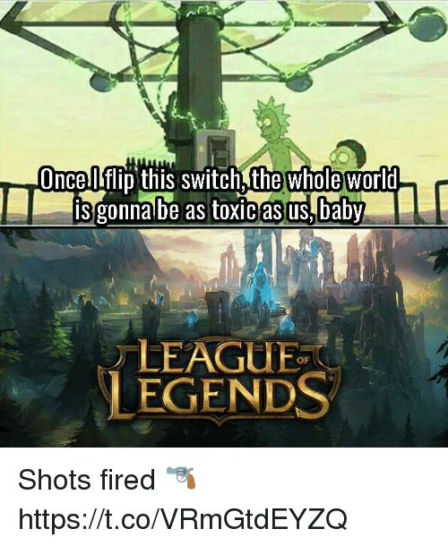 aby: whole  Onceflip this switch,the world  is gonna be as toxic asus,aby  LEAGUE  LEGENDS  OF Shots fired 🔫 https://t.co/VRmGtdEYZQ