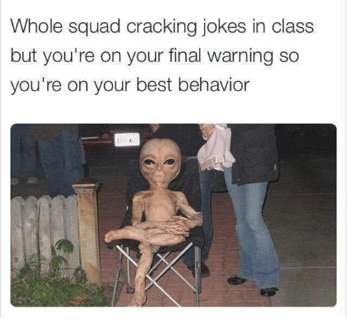 Squad, Best, and Jokes: Whole squad cracking jokes in class  but you're on your final warning so  you're on your best behavior