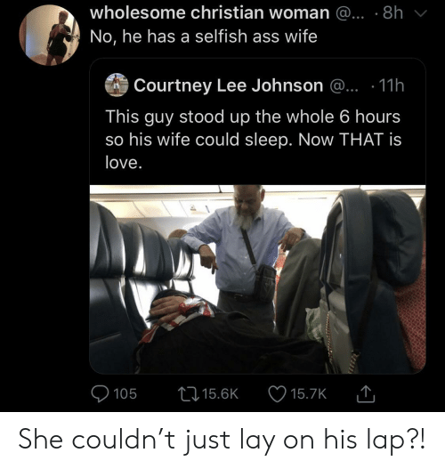 Ass, Love, and Wife: wholesome christian woman @... .8h  No, he has a selfish ass wife  Courtney Lee Johnson @.. .11h  This guy stood up the whole 6 hours  so his wife could sleep. Now THAT is  love.  105  15.6K  15.7K She couldn't just lay on his lap?!