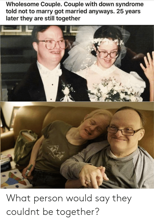 syndrome: Wholesome Couple. Couple with down syndrome  told not to marry got married anyways. 25 years  later they are still together What person would say they couldnt be together?