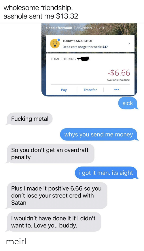Didnt: wholesome friendship.  asshole sent me $13.32  Good afternoon | November 21, 2019  TODAY'S SNAPSHOT  Debit card usage this week: $47  TOTAL CHECKING  -$6.66  Available balance  Transfer  Pay  sick  Fucking metal  whys you send me money  So you don't get an overdraft  penalty  i got it man. its aight  Plus I made it positive 6.66 so you  don't lose your street cred with  Satan  I wouldn't have done it if I didn't  want to. Love you buddy. meirl