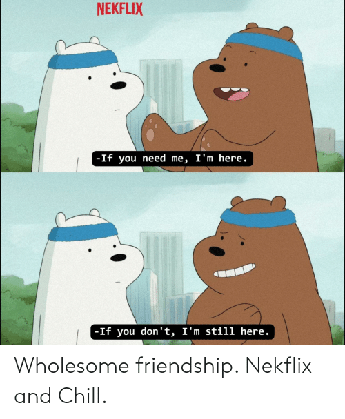 Chill: Wholesome friendship. Nekflix and Chill.