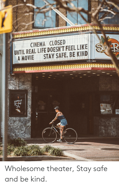 safe: Wholesome theater, Stay safe and be kind.