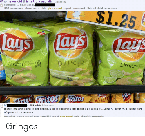 Lay's: Whomever did this is truly sadistic (i.redd.it)  submitted 10 hours ago by  588 comments share save hide give award report crosspost hide all child comments  $1.25  Lays  Sabrita  Tays  lays  RAND  QUARANTEEN  BRAND  UNTILHINTED DA E  RATEED  28EP2  1.89  TIRET  BRAND  Limon  Flavored  8OCT2019  Sazonado 1.89  Dill Pickle  69221  Flavored  Limón  Flavored  Sazonado  ritoS ritos  SALUT  The  1799 points 9 hours ago  RAND  Right? imagine going to get delicious dill pickle chips and picking up a bag of....lime?...kaffir fruit? some sort  of green citrus anyway.  aUR NATION'S HE  permalink source embed save save-RES report give award reply hide child comments Gringos