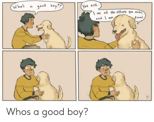 whos a: Who's a good boy??  You are  1 see l the eforts you ma  and l am  Proud Whos a good boy?