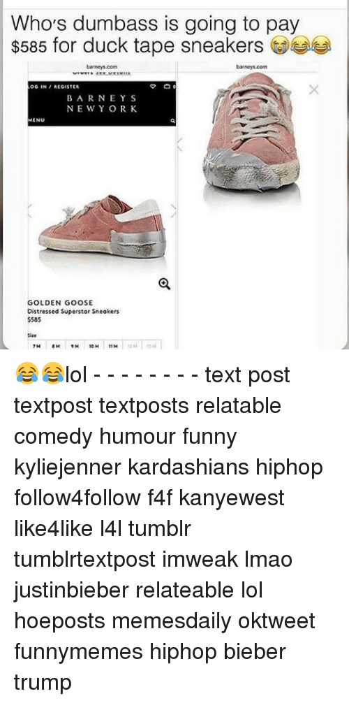 orks: Who's dumbass is going to pay  $585 for duck tape sneakers  OG IN REGISTER  BARNEY S  NE WY ORK  MENU  GOLDEN GOOSE  Distressed Superstar Sneakers  $585 😂😂lol - - - - - - - - text post textpost textposts relatable comedy humour funny kyliejenner kardashians hiphop follow4follow f4f kanyewest like4like l4l tumblr tumblrtextpost imweak lmao justinbieber relateable lol hoeposts memesdaily oktweet funnymemes hiphop bieber trump