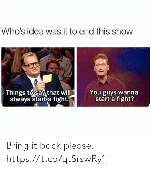 Funny, Fight, and Back: Who's idea was it to end this show  You guys wanna  start a fight?  Things tosay that will  always start a fight. Bring it back please. https://t.co/qtSrswRy1j