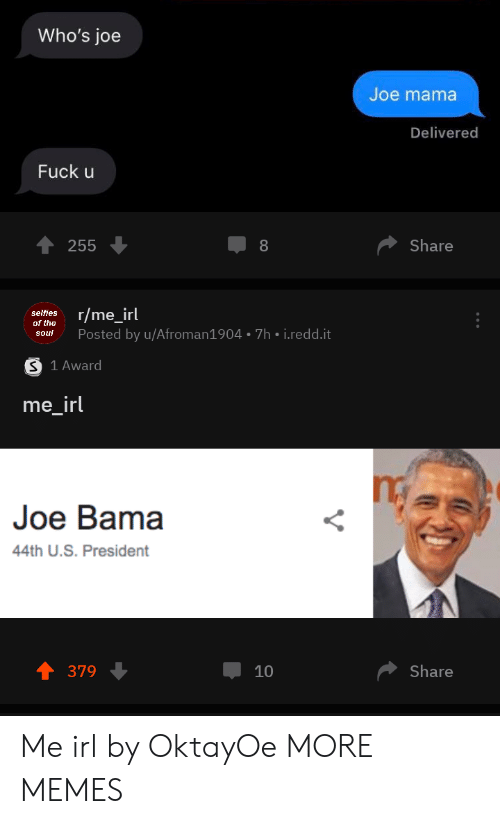 redd: Who's joe  Joe mama  Delivered  Fuck u  Share  255  8  r/me_irl  selfies  of the  Posted by u/Afroman1904 7h i.redd.it  soul  S 1 Award  me_irl  Joe Bama  44th U.S. President  Share  379  10 Me irl by OktayOe MORE MEMES
