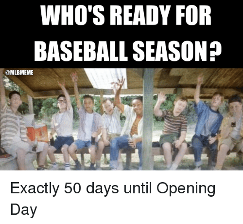 Baseballisms: WHO'S READY FOR  BASEBALL SEASON?  @MLBMEME Exactly 50 days until Opening Day