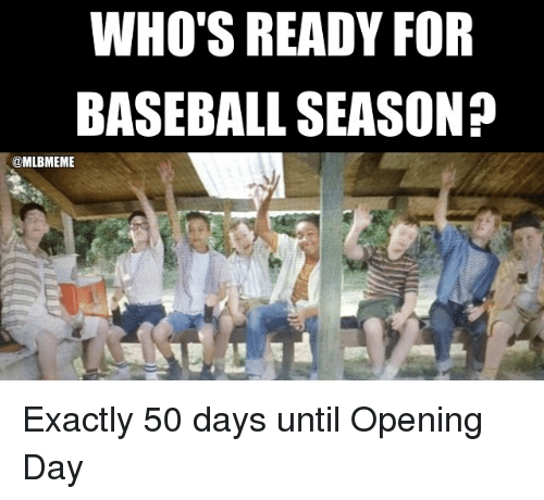 Baseballisms: WHO'S READY FOR  BASEBALL SEASON  @MLBMEME Exactly 50 days until Opening Day