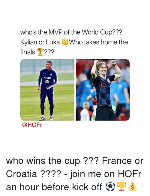 the finals: who's the MVP of the World Cup???  Kylian or Luka Who takes home the  finals ???  ぐ  @HOFr who wins the cup ??? France or Croatia ???? - join me on HOFr an hour before kick off ⚽️🏆💰