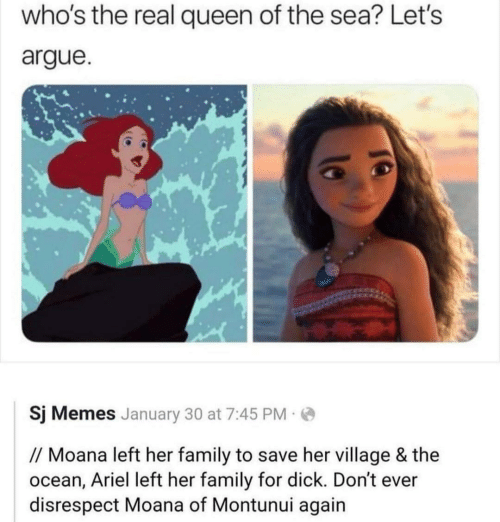 Arguing, Ariel, and Family: who's the real queen of the sea? Let's  argue.  Sj Memes January 30 at 7:45 PM  // Moana left her family to save her village & the  ocean, Ariel left her family for dick. Don't ever  disrespect Moana of Montunui again