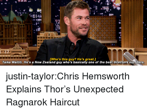 Chris Hemsworth: [Who's this guy? He's great.]  Taika Waititi. He's a New Zealand guy who's basically one of the best directors out there justin-taylor:Chris Hemsworth Explains Thor's Unexpected Ragnarok Haircut