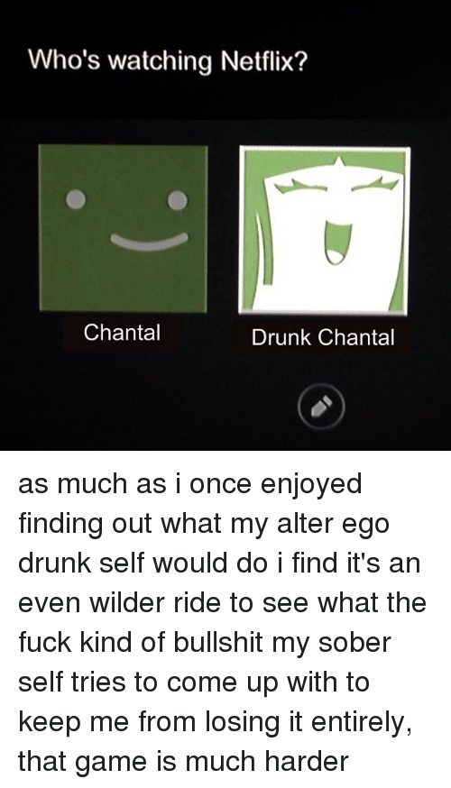 alter ego: Who's watching Netflix?  Chantal  Drunk Chantal as much as i once enjoyed finding out what my alter ego drunk self would do i find it's an even wilder ride to see what the fuck kind of bullshit my sober self tries to come up with to keep me from losing it entirely, that game is much harder