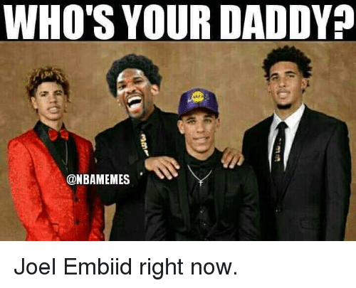 joel embiid: WHO'S YOUR DADDY  3  @NBAMEMES Joel Embiid right now.