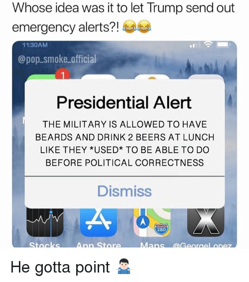 Memes, Pop, and Trump: Whose idea was it to let Trump send out  emergency alerts?!  11:30AM  @pop-smoke official  Presidential Alert  THE MILITARY IS ALLOWED TO HAVE  BEARDS AND DRINK 2 BEERS AT LUNCH  LIKE THEY *USED* TO BE ABLE TO DO  BEFORE POLITICAL CORRECTNESS  Dismiss  280 He gotta point 🤷🏻‍♂️