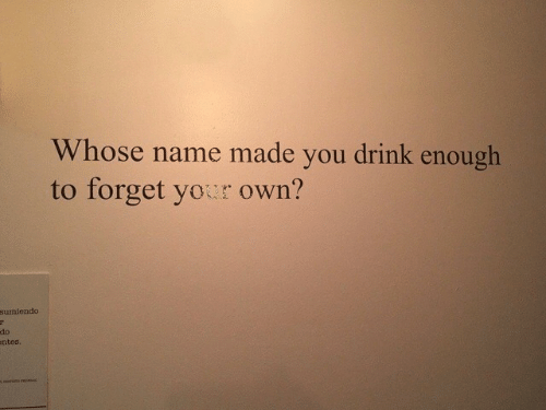 Whose Name: Whose name made you drink enough  to forget yor own?  sumiendo  do  ntes.